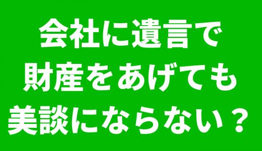 桐生市で相続税申告相談税理士をお探しの方へ!会社に遺言で財産をあげても美談にならない?