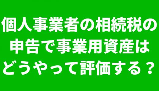 太田市で相続税申告相談税理士をお探しの方へ!個人事業者の相続税の申告で事業用資産はどうやって評価する?