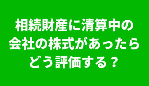 「相続財産に清算中の会社の株式があったらどう評価する?」の巻<佐野市で相続税申告相談税理士をお探しの方へ!>