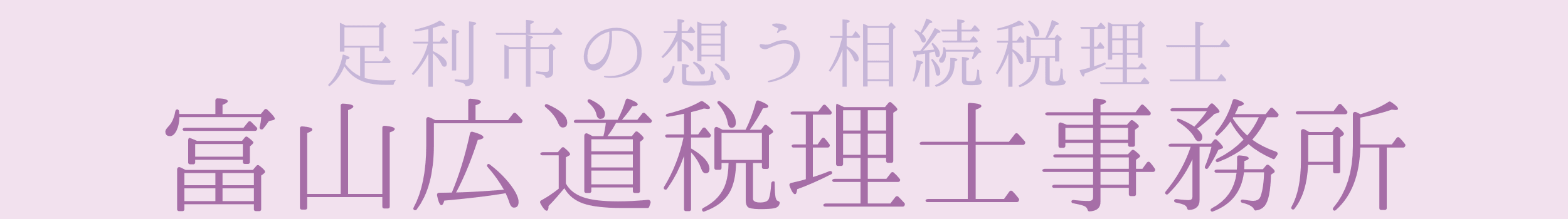 【足利市の想う相続税理士】富山広道税理士事務所