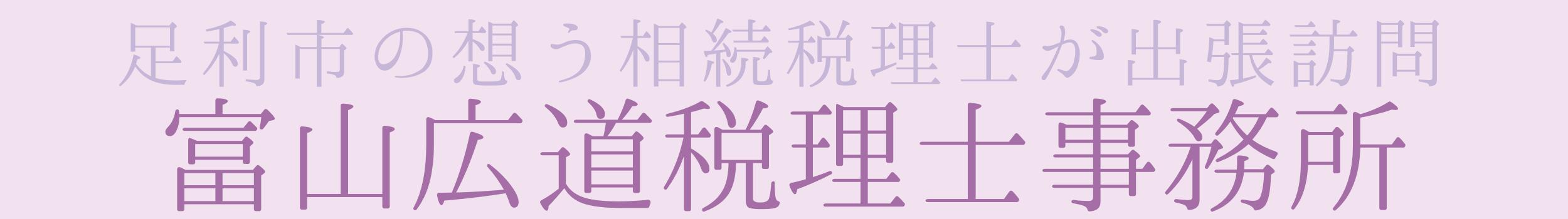 【足利市の想う相続税理士が出張訪問】富山広道税理士事務所